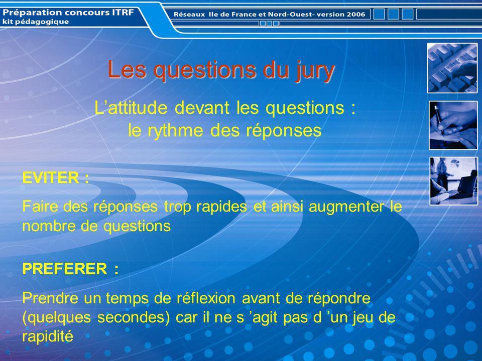 Les questions du jury Lattitude devant les questions : le rythme des réponses EVITER : Faire des réponses trop rapides et ainsi augmenter le nombre de questions PREFERER : Prendre un temps de réflexion avant de répondre (quelques secondes) car il ne s agit pas d un jeu de rapidité