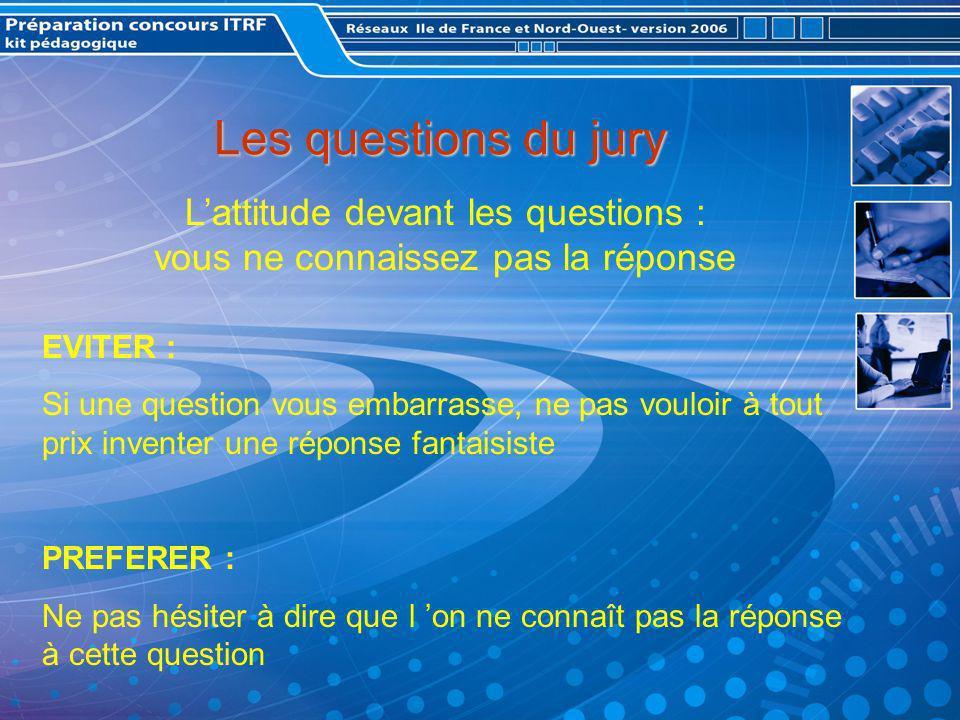 Les questions du jury Lattitude devant les questions : vous ne connaissez pas la réponse EVITER : Si une question vous embarrasse, ne pas vouloir à tout prix inventer une réponse fantaisiste PREFERER : Ne pas hésiter à dire que l on ne connaît pas la réponse à cette question