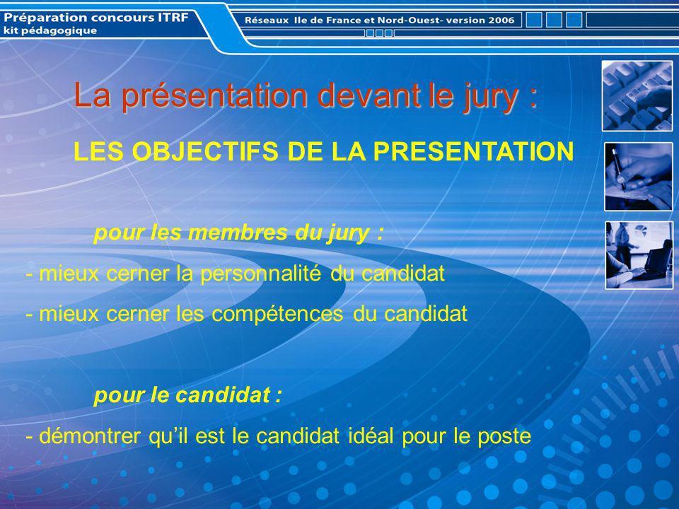 La présentation devant le jury : LES OBJECTIFS DE LA PRESENTATION pour les membres du jury : - mieux cerner la personnalité du candidat - mieux cerner les compétences du candidat pour le candidat : - démontrer quil est le candidat idéal pour le poste