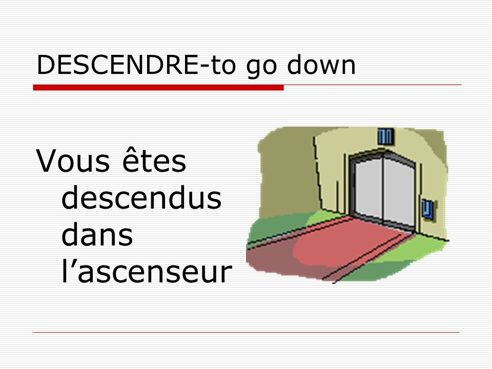 DESCENDRE-to go down Vous êtes descendus dans lascenseur