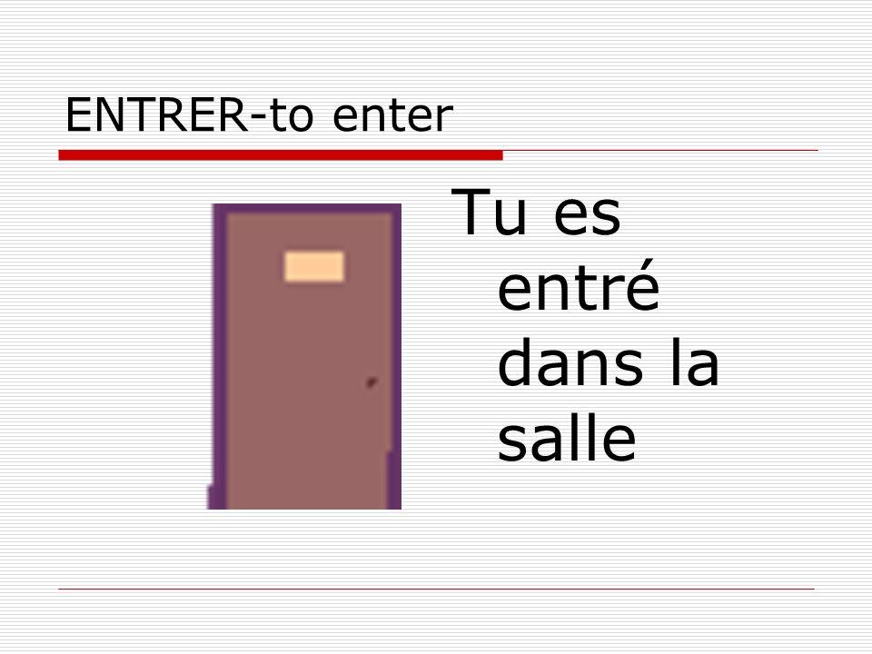 ENTRER-to enter Tu es entré dans la salle