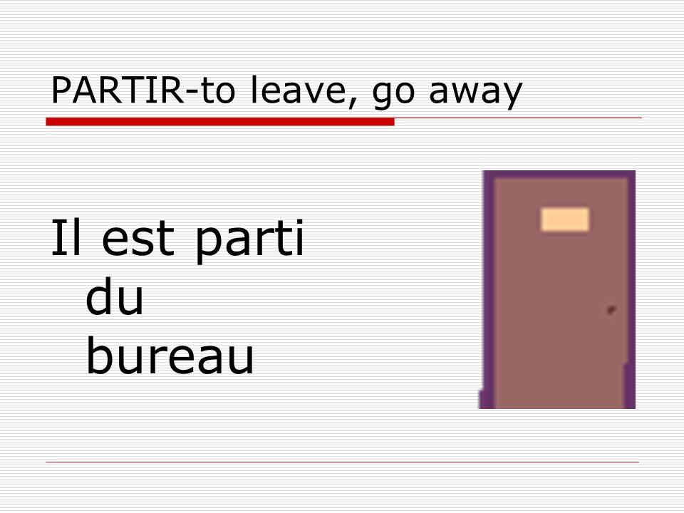PARTIR-to leave, go away Il est parti du bureau