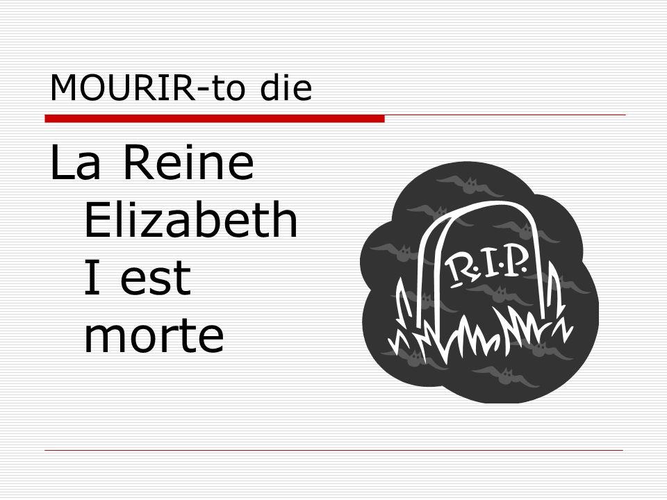 MOURIR-to die La Reine Elizabeth I est morte