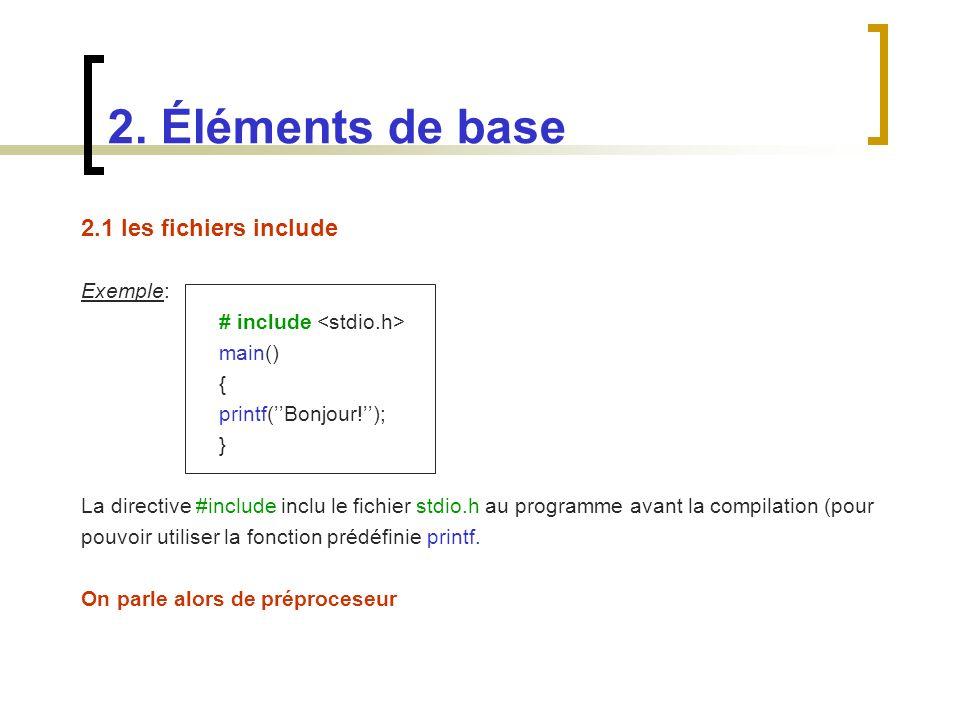 2.1 les fichiers include Exemple: # include main() { printf(Bonjour!); } La directive #include inclu le fichier stdio.h au programme avant la compilat