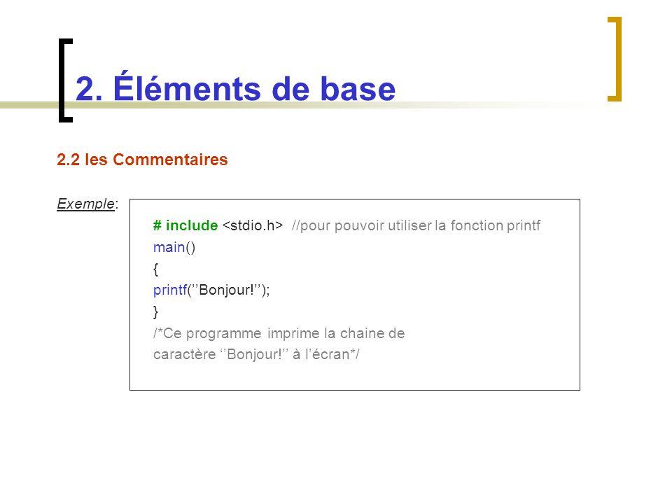 2.2 les Commentaires Exemple: # include //pour pouvoir utiliser la fonction printf main() { printf(Bonjour!); } /*Ce programme imprime la chaine de ca