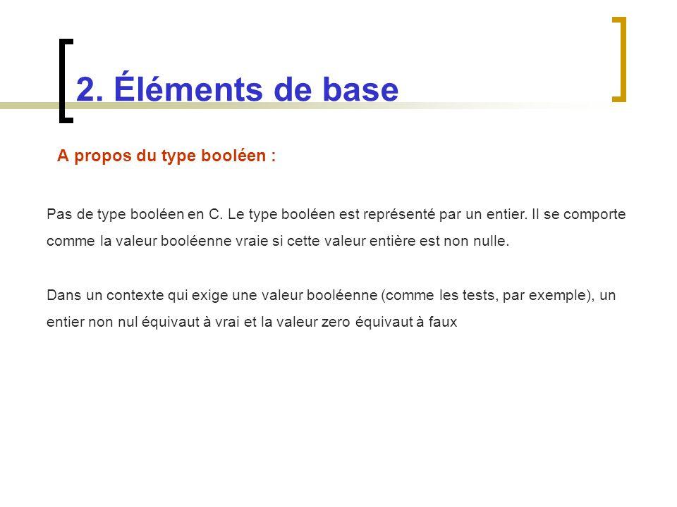 A propos du type booléen : 2. Éléments de base Pas de type booléen en C. Le type booléen est représenté par un entier. Il se comporte comme la valeur