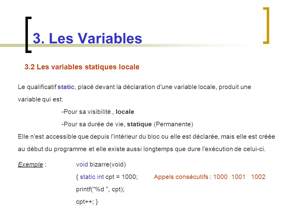 3.2 Les variables statiques locale Le qualificatif static, placé devant la déclaration d'une variable locale, produit une variable qui est: -Pour sa v