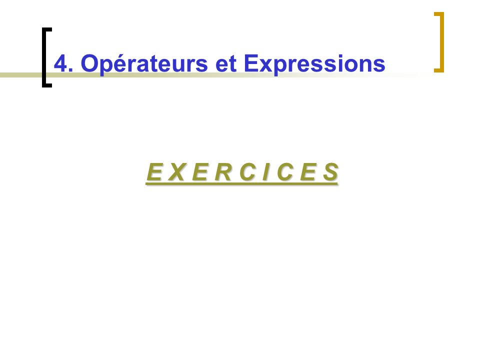 E X E R C I C E S E X E R C I C E S 4. Opérateurs et Expressions