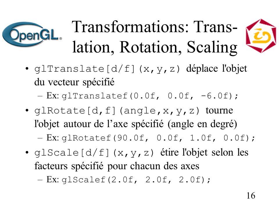 16 Transformations: Trans- lation, Rotation, Scaling glTranslate[d/f](x,y,z) déplace l objet du vecteur spécifié –Ex: glTranslatef(0.0f, 0.0f, -6.0f); glRotate[d,f](angle,x,y,z) tourne l objet autour de laxe spécifié (angle en degré) –Ex: glRotatef(90.0f, 0.0f, 1.0f, 0.0f); glScale[d/f](x,y,z) étire l objet selon les facteurs spécifié pour chacun des axes –Ex: glScalef(2.0f, 2.0f, 2.0f);