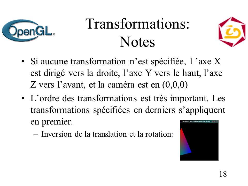 18 Transformations: Notes Si aucune transformation nest spécifiée, l axe X est dirigé vers la droite, laxe Y vers le haut, laxe Z vers lavant, et la caméra est en (0,0,0) Lordre des transformations est très important.