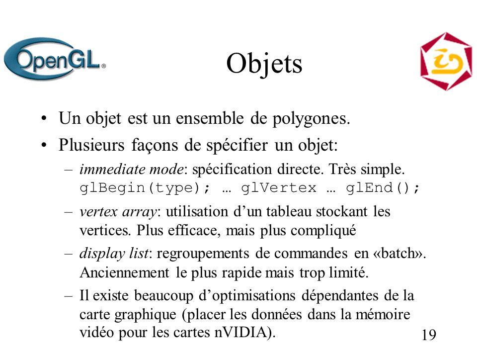 19 Objets Un objet est un ensemble de polygones. Plusieurs façons de spécifier un objet: –immediate mode: spécification directe. Très simple. glBegin(