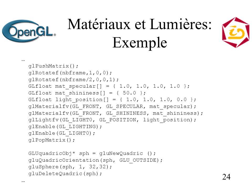 24 Matériaux et Lumières: Exemple … glPushMatrix(); glRotatef(nbframe,1,0,0); glRotatef(nbframe/2,0,0,1); GLfloat mat_specular[] = { 1.0, 1.0, 1.0, 1.0 }; GLfloat mat_shininess[] = { 50.0 }; GLfloat light_position[] = { 1.0, 1.0, 1.0, 0.0 }; glMaterialfv(GL_FRONT, GL_SPECULAR, mat_specular); glMaterialfv(GL_FRONT, GL_SHININESS, mat_shininess); glLightfv(GL_LIGHT0, GL_POSITION, light_position); glEnable(GL_LIGHTING); glEnable(GL_LIGHT0); glPopMatrix(); GLUquadricObj* sph = gluNewQuadric (); gluQuadricOrientation(sph, GLU_OUTSIDE); gluSphere(sph, 1, 32,32); gluDeleteQuadric(sph); …