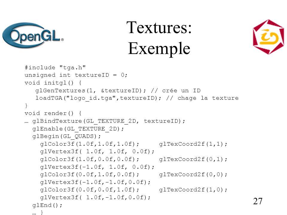 27 Textures: Exemple #include tga.h unsigned int textureID = 0; void initgl() { glGenTextures(1, &textureID); // crée un ID loadTGA( logo_id.tga ,textureID); // chage la texture } void render() { … glBindTexture(GL_TEXTURE_2D, textureID); glEnable(GL_TEXTURE_2D); glBegin(GL_QUADS); glColor3f(1.0f,1.0f,1.0f); glTexCoord2f(1,1); glVertex3f( 1.0f, 1.0f, 0.0f); glColor3f(1.0f,0.0f,0.0f); glTexCoord2f(0,1); glVertex3f(-1.0f, 1.0f, 0.0f); glColor3f(0.0f,1.0f,0.0f); glTexCoord2f(0,0); glVertex3f(-1.0f,-1.0f,0.0f); glColor3f(0.0f,0.0f,1.0f); glTexCoord2f(1,0); glVertex3f( 1.0f,-1.0f,0.0f); glEnd(); … }
