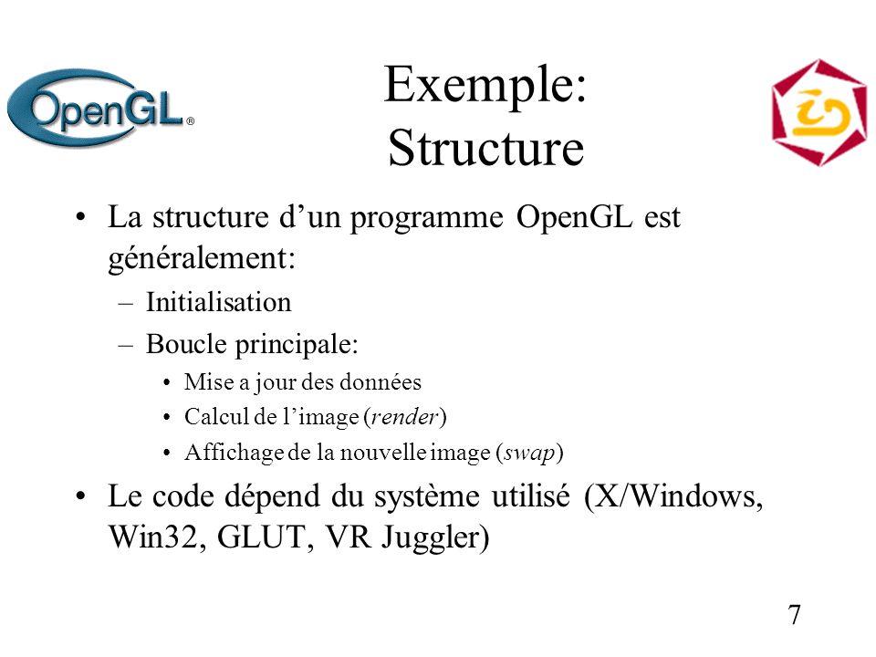 7 Exemple: Structure La structure dun programme OpenGL est généralement: –Initialisation –Boucle principale: Mise a jour des données Calcul de limage (render) Affichage de la nouvelle image (swap) Le code dépend du système utilisé (X/Windows, Win32, GLUT, VR Juggler)