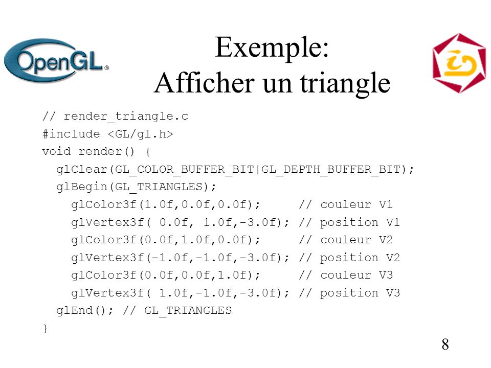 8 Exemple: Afficher un triangle // render_triangle.c #include void render() { glClear(GL_COLOR_BUFFER_BIT|GL_DEPTH_BUFFER_BIT); glBegin(GL_TRIANGLES); glColor3f(1.0f,0.0f,0.0f); // couleur V1 glVertex3f( 0.0f, 1.0f,-3.0f); // position V1 glColor3f(0.0f,1.0f,0.0f); // couleur V2 glVertex3f(-1.0f,-1.0f,-3.0f); // position V2 glColor3f(0.0f,0.0f,1.0f); // couleur V3 glVertex3f( 1.0f,-1.0f,-3.0f); // position V3 glEnd(); // GL_TRIANGLES }
