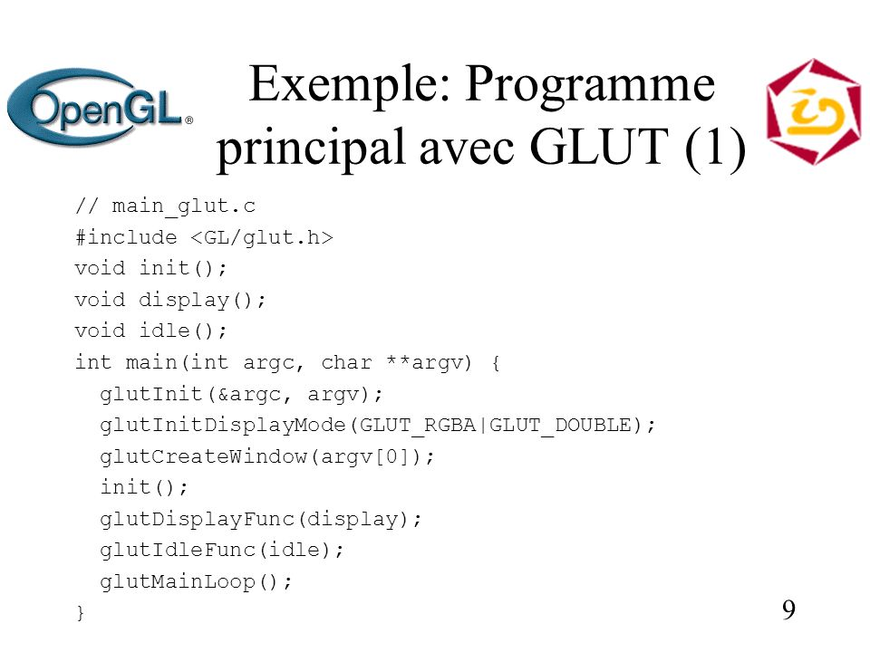 9 Exemple: Programme principal avec GLUT (1) // main_glut.c #include void init(); void display(); void idle(); int main(int argc, char **argv) { glutInit(&argc, argv); glutInitDisplayMode(GLUT_RGBA|GLUT_DOUBLE); glutCreateWindow(argv[0]); init(); glutDisplayFunc(display); glutIdleFunc(idle); glutMainLoop(); }