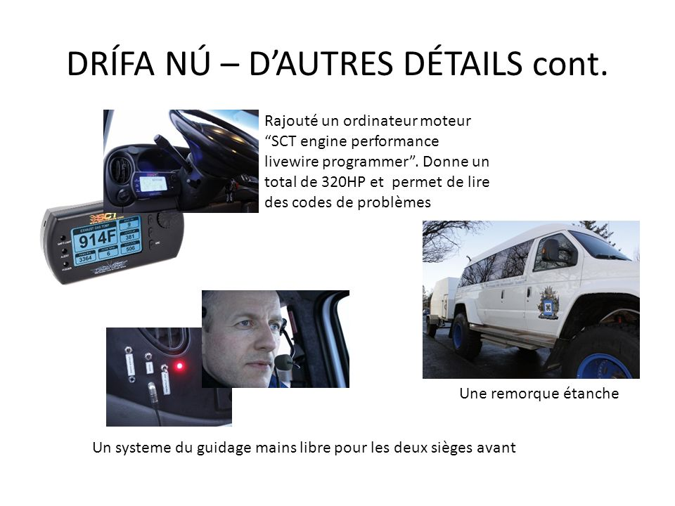 DRÍFA NÚ – DAUTRES DÉTAILS cont. Un systeme du guidage mains libre pour les deux sièges avant Rajouté un ordinateur moteur SCT engine performance live