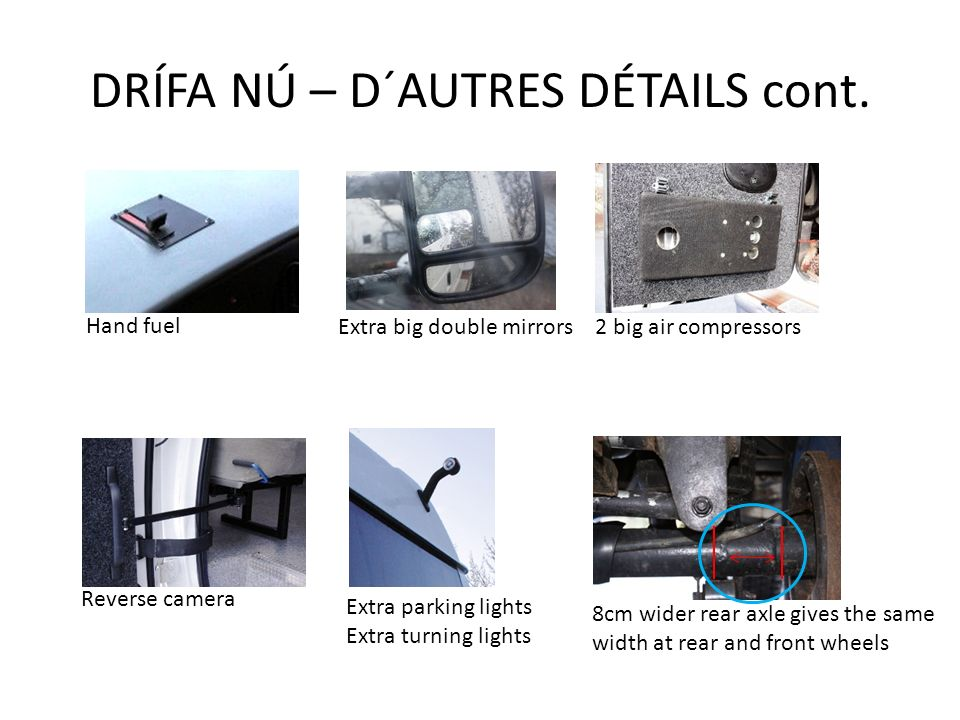 DRÍFA NÚ – D´AUTRES DÉTAILS cont. Reverse camera 8cm wider rear axle gives the same width at rear and front wheels Hand fuel 2 big air compressorsExtr