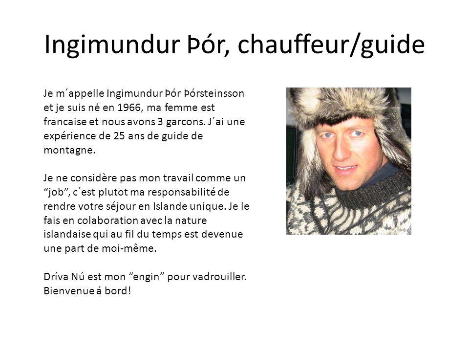 Ingimundur Þór, chauffeur/guide Je m´appelle Ingimundur Þór Þórsteinsson et je suis né en 1966, ma femme est francaise et nous avons 3 garcons. J´ai u