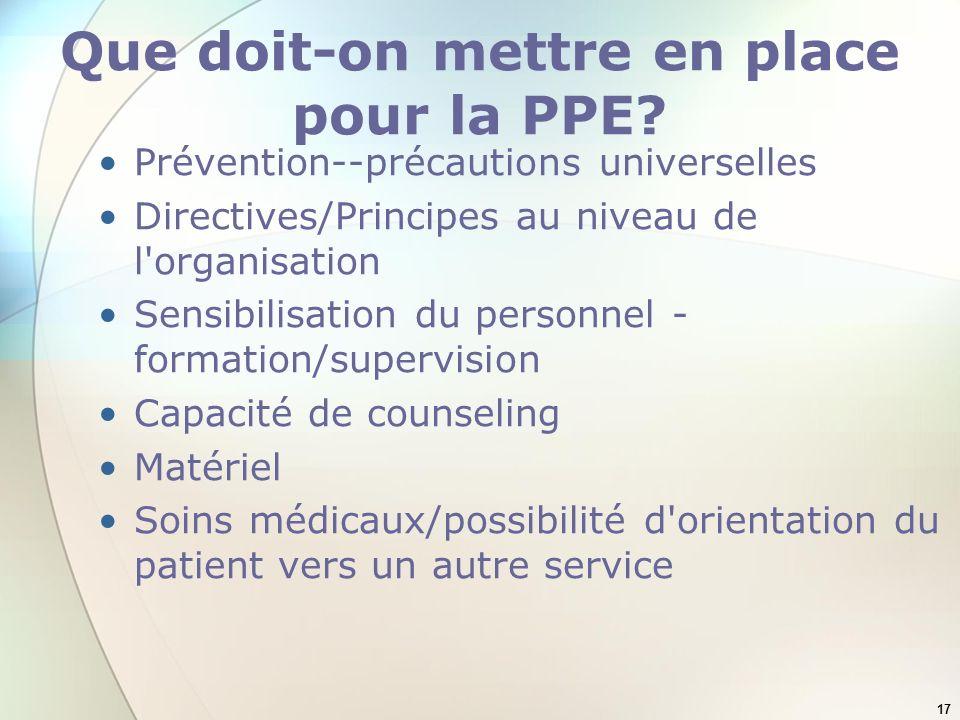 17 Que doit-on mettre en place pour la PPE? Prévention--précautions universelles Directives/Principes au niveau de l'organisation Sensibilisation du p