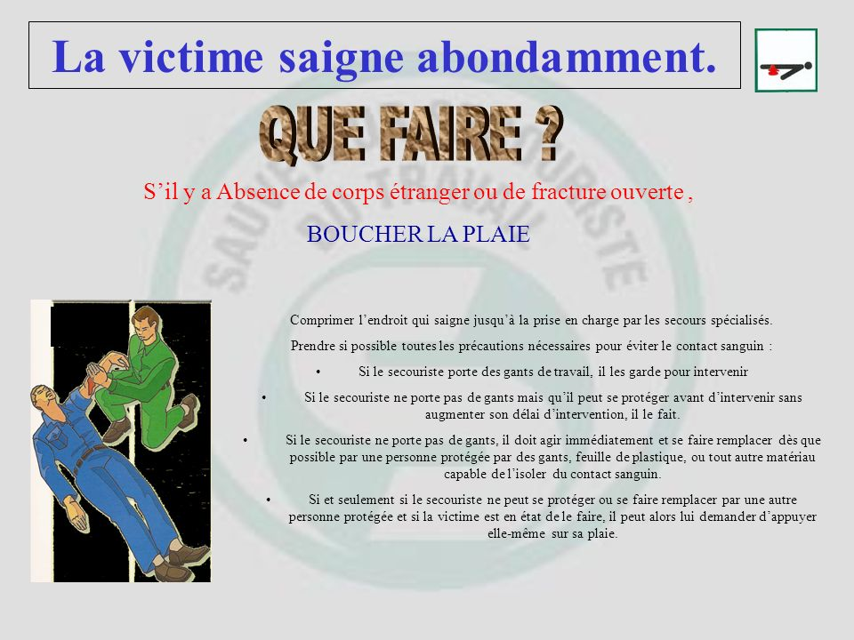 La victime saigne abondamment. 1.LALLONGER 2.SURELEVER LE MEMBRE TOUCHE SI POSSIBLE 3.SURELEVER LES JAMBES SI POSSIBLE 4.RECOUVRIR LA VICTIME 5.SECOUR