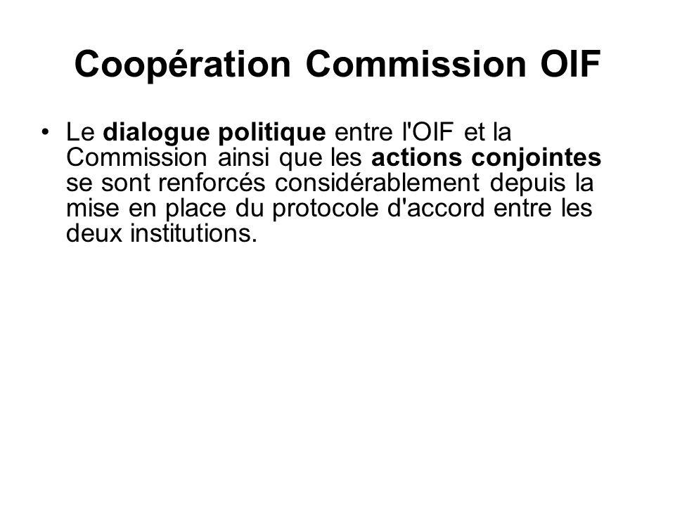 Coopération Commission OIF Le dialogue politique entre l OIF et la Commission ainsi que les actions conjointes se sont renforcés considérablement depuis la mise en place du protocole d accord entre les deux institutions.