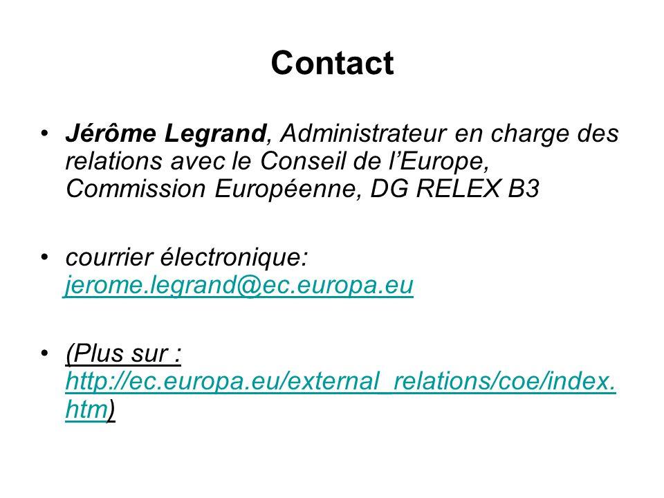 Contact Jérôme Legrand, Administrateur en charge des relations avec le Conseil de lEurope, Commission Européenne, DG RELEX B3 courrier électronique: jerome.legrand@ec.europa.eu jerome.legrand@ec.europa.eu (Plus sur : http://ec.europa.eu/external_relations/coe/index.