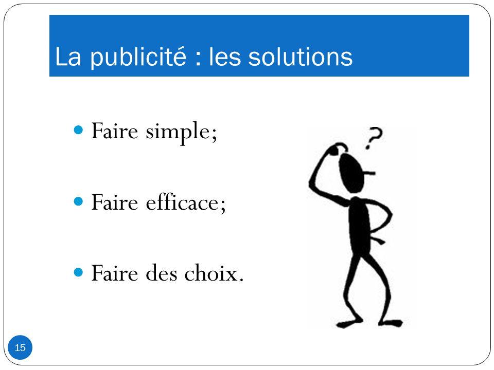 La publicité : les solutions Faire simple; Faire efficace; Faire des choix. 15