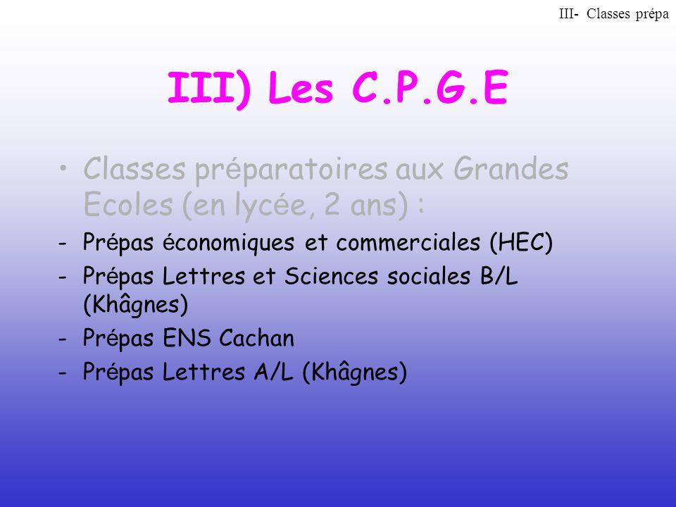 III) Les C.P.G.E Classes pr é paratoires aux Grandes Ecoles (en lyc é e, 2 ans) : -Pr é pas é conomiques et commerciales (HEC) -Pr é pas Lettres et Sc