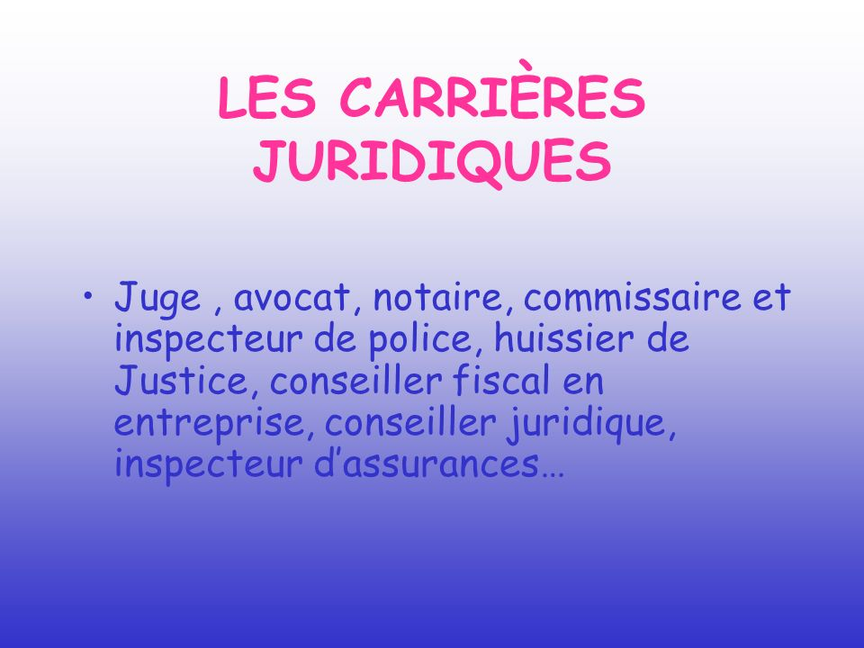 LES CARRIÈRES JURIDIQUES Juge, avocat, notaire, commissaire et inspecteur de police, huissier de Justice, conseiller fiscal en entreprise, conseiller
