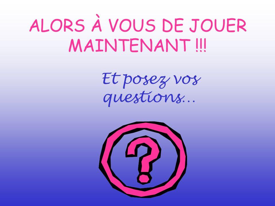 ALORS À VOUS DE JOUER MAINTENANT !!! Et posez vos questions…