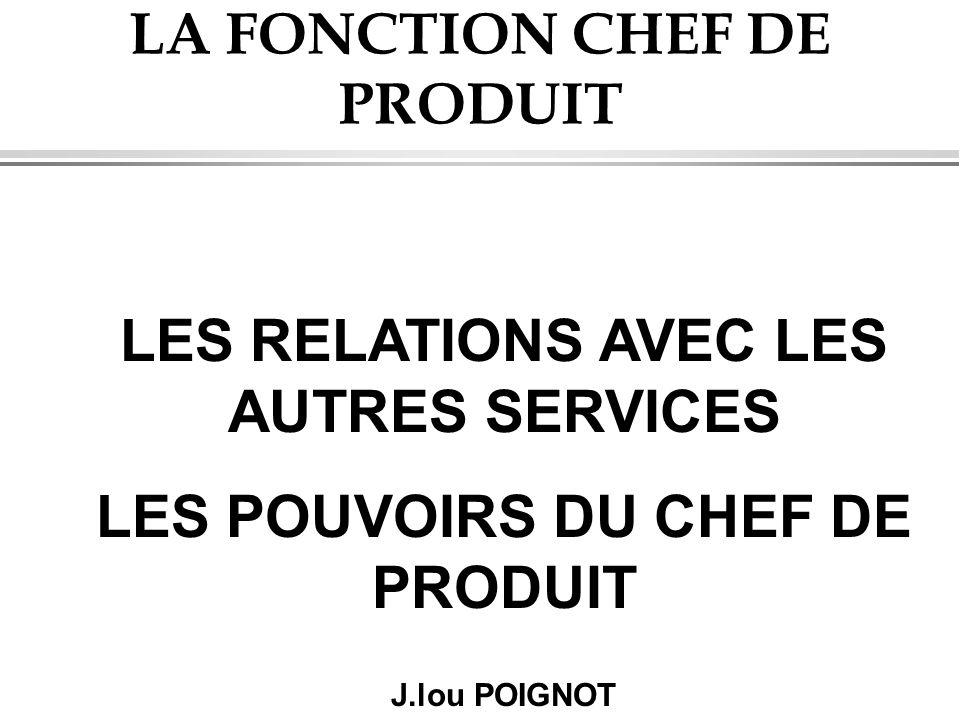 LA FONCTION CHEF DE PRODUIT LES RELATIONS AVEC LES AUTRES SERVICES LES POUVOIRS DU CHEF DE PRODUIT J.lou POIGNOT