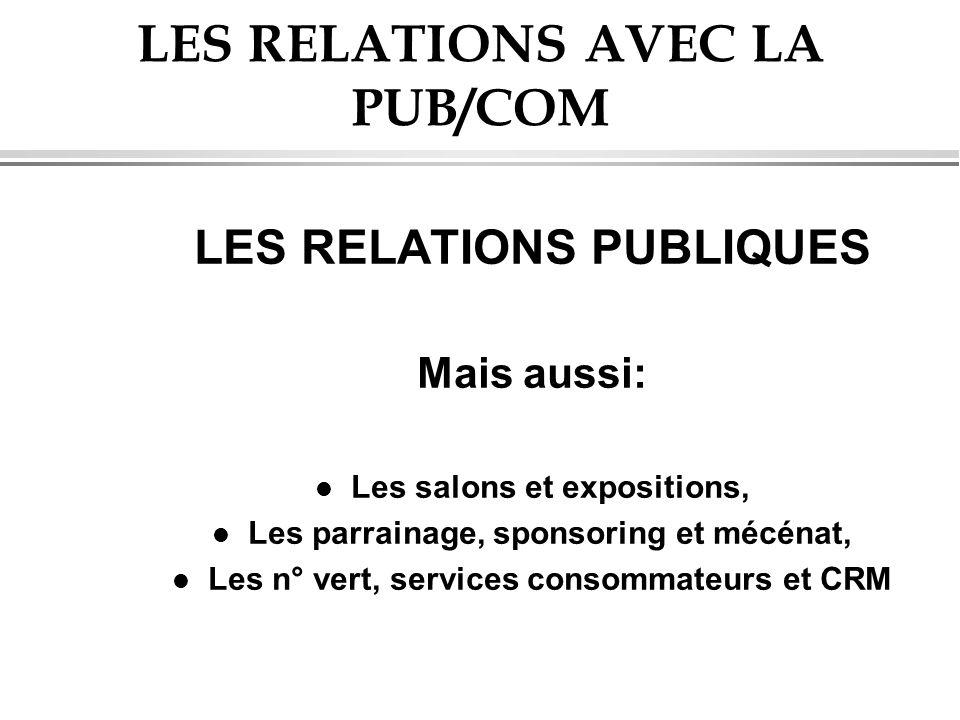 LES RELATIONS AVEC LA PUB/COM LES RELATIONS PUBLIQUES Mais aussi: l Les salons et expositions, l Les parrainage, sponsoring et mécénat, l Les n° vert,