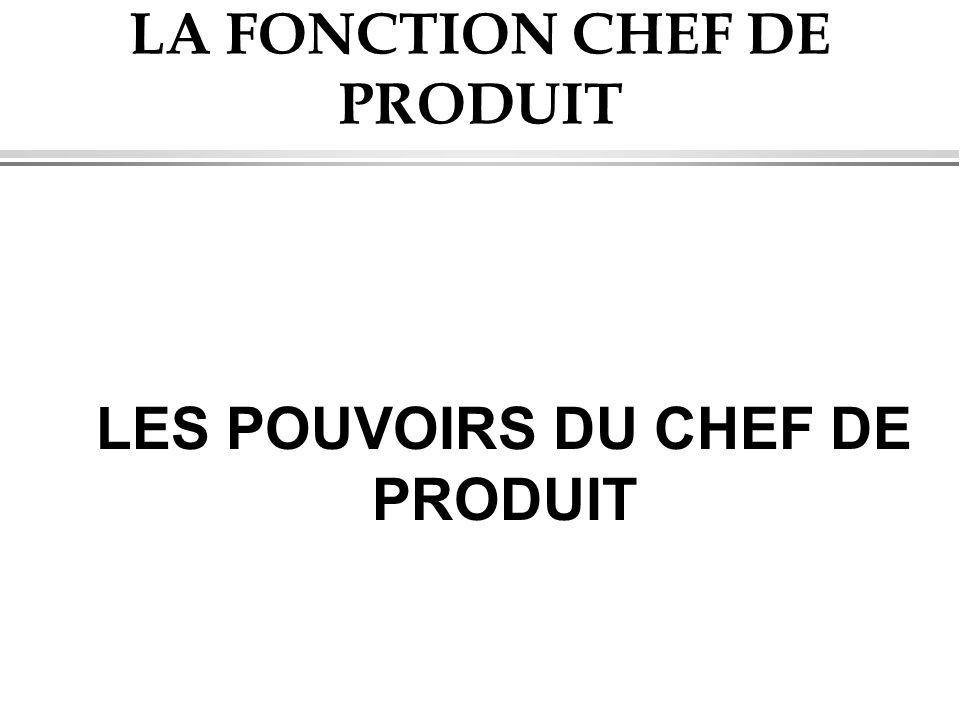 LA FONCTION CHEF DE PRODUIT LES POUVOIRS DU CHEF DE PRODUIT
