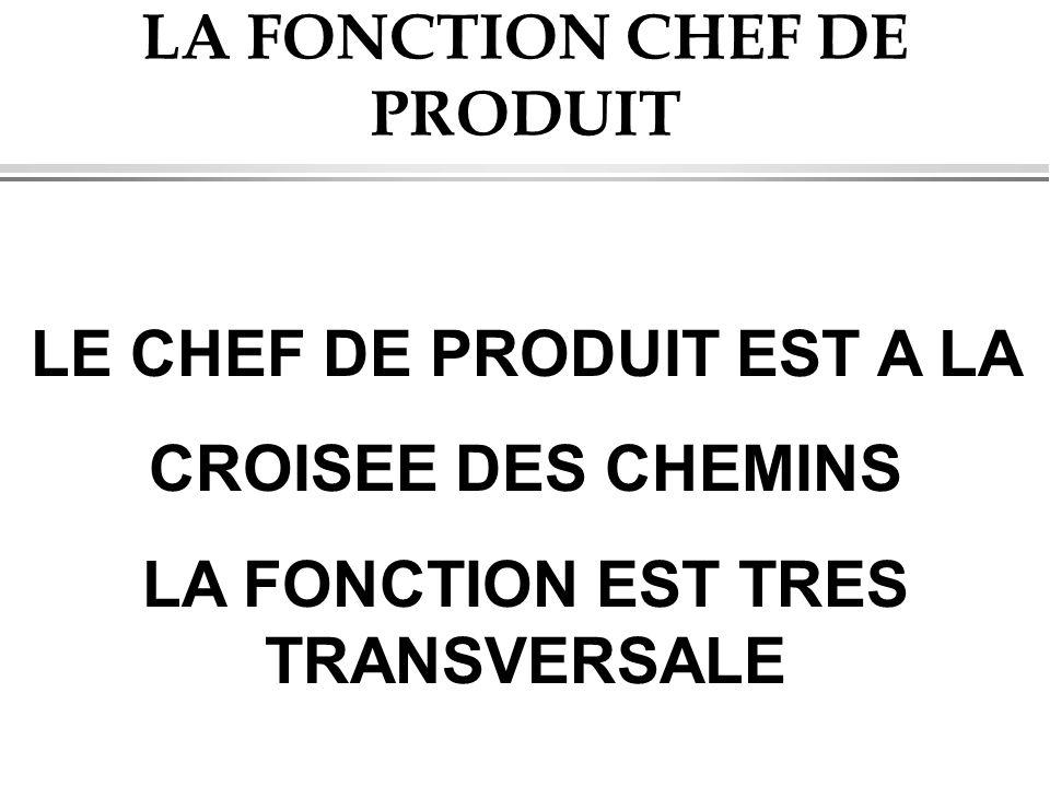 LA FONCTION CHEF DE PRODUIT LE CHEF DE PRODUIT EST A LA CROISEE DES CHEMINS LA FONCTION EST TRES TRANSVERSALE