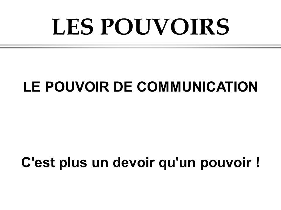 LES POUVOIRS LE POUVOIR DE COMMUNICATION C'est plus un devoir qu'un pouvoir !