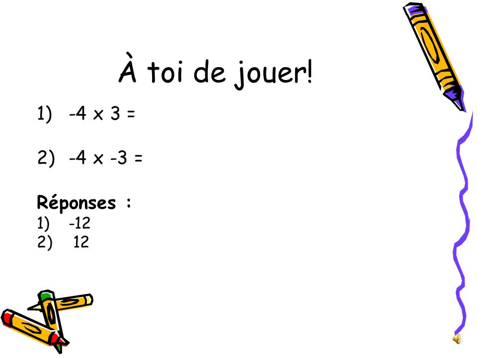À toi de jouer! 1)-4 x 3 = 2)-4 x -3 = Réponses : 1)-12 2) 12