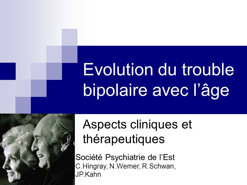 Evolution du trouble bipolaire avec lâge Aspects cliniques et thérapeutiques Société Psychiatrie de lEst C.Hingray, N.Werner, R.Schwan, JP.Kahn