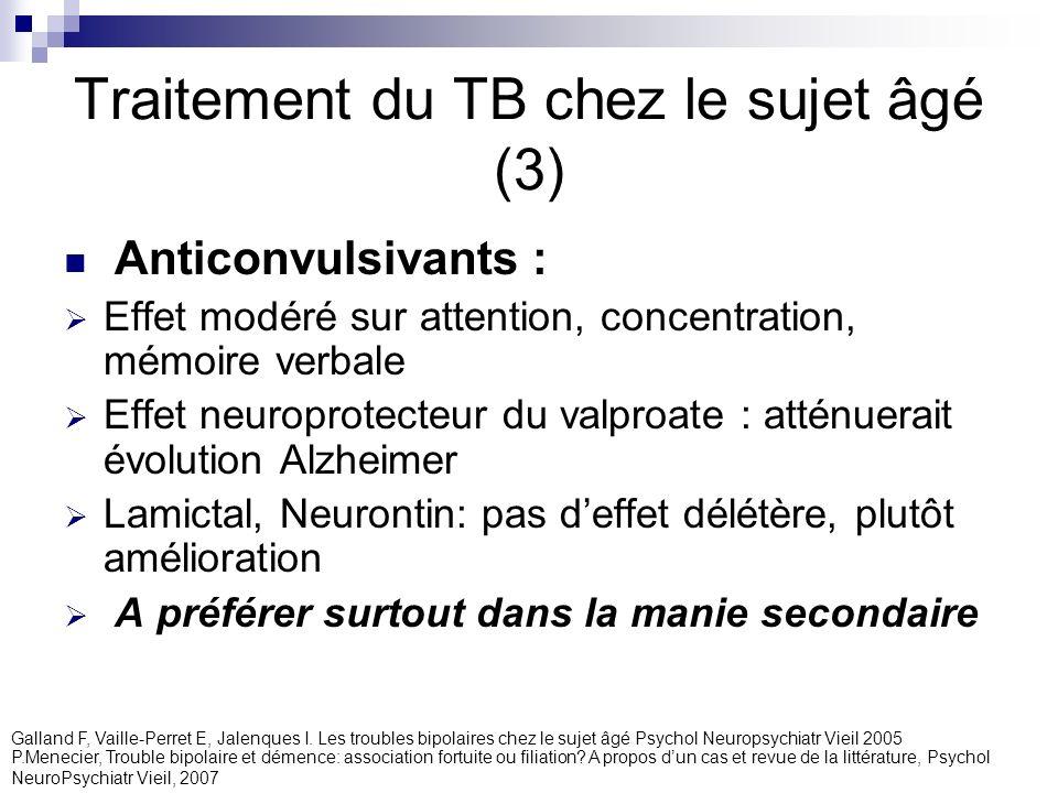 Traitement du TB chez le sujet âgé (3) Anticonvulsivants : Effet modéré sur attention, concentration, mémoire verbale Effet neuroprotecteur du valproa