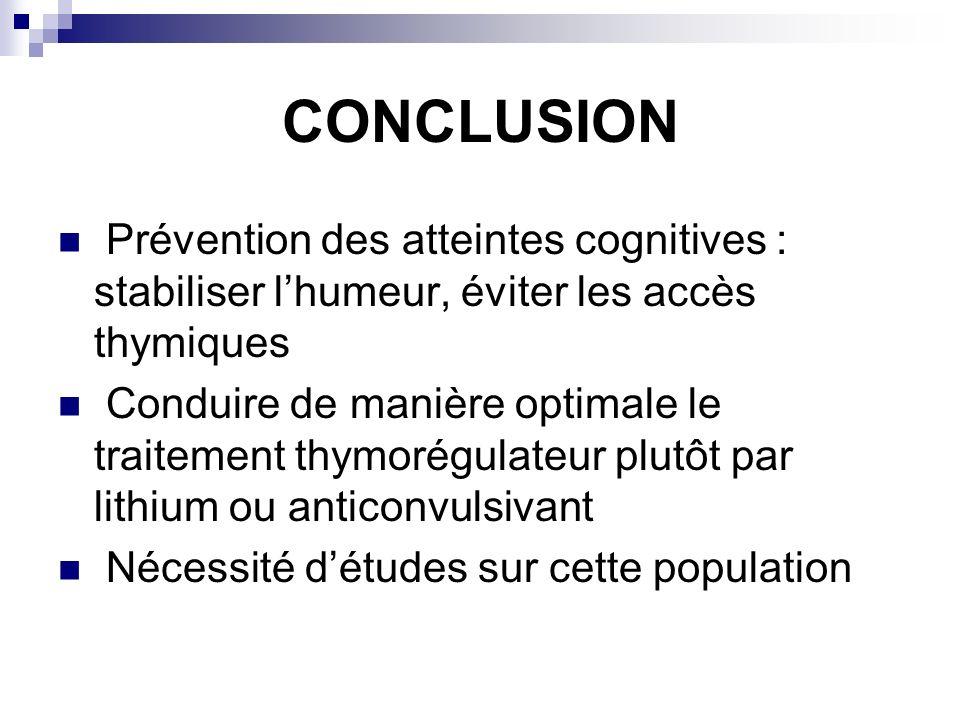 CONCLUSION Prévention des atteintes cognitives : stabiliser lhumeur, éviter les accès thymiques Conduire de manière optimale le traitement thymorégula