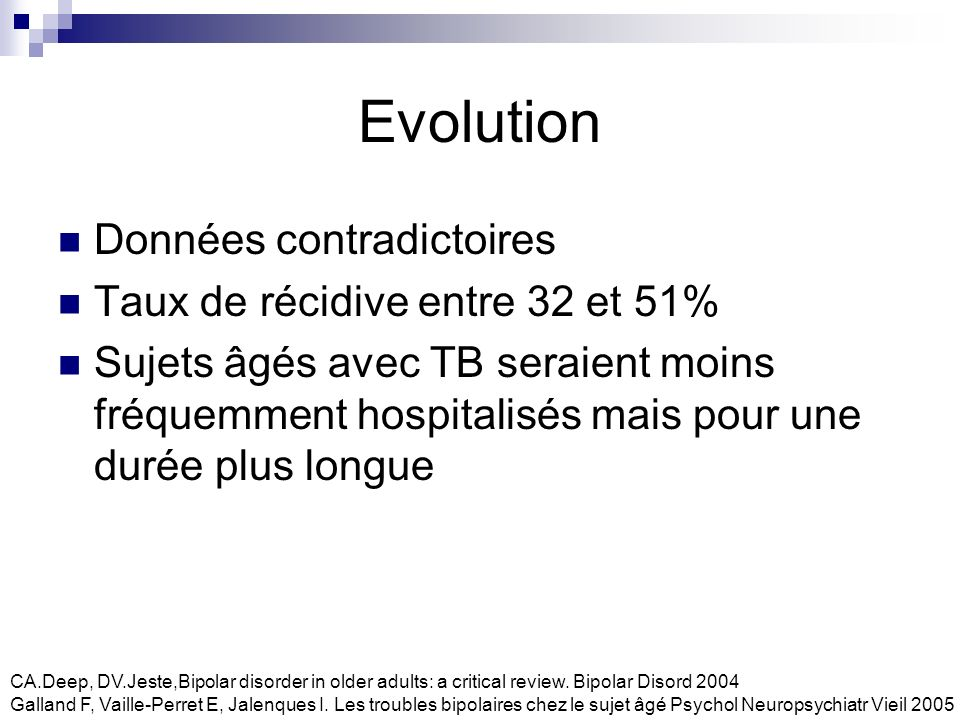 Pronostic Plus le TB est ancien, plus lappauvrissement du fonctionnement général du patient est important En rapport avec le nombre et la sévérité des épisodes antérieurs (surtout dépressifs) Rôle péjoratif des comorbidités sur le pronostic Galland F, Vaille-Perret E, Jalenques I.