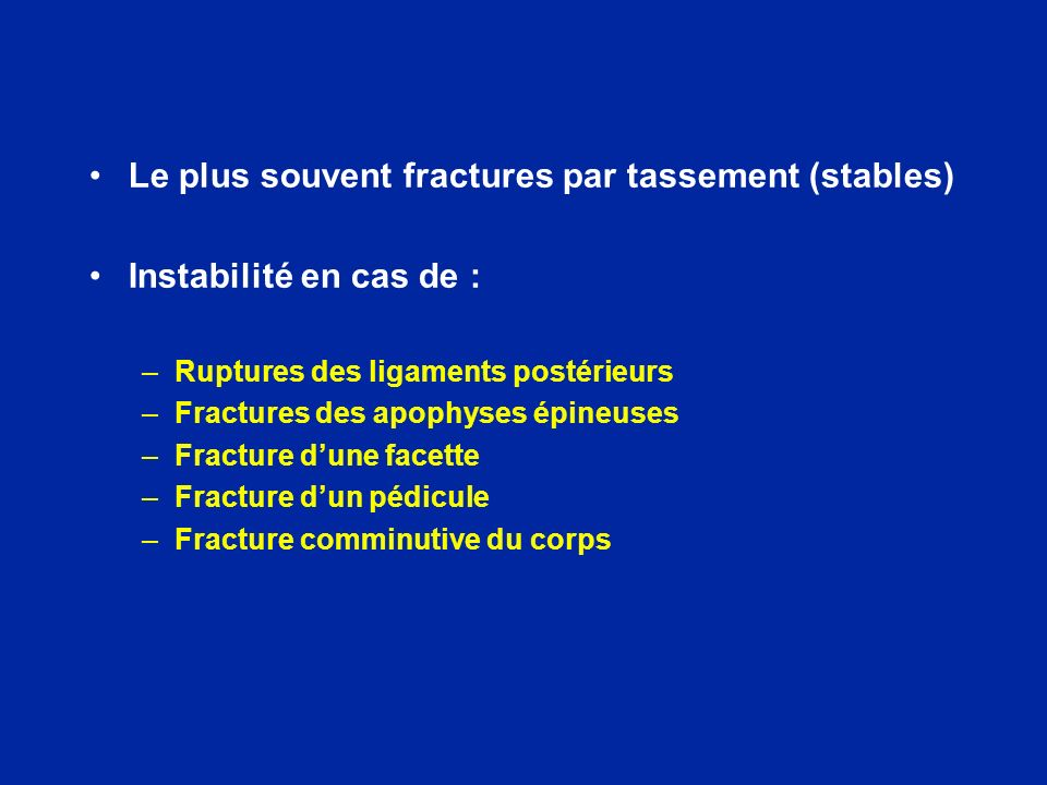 Le plus souvent fractures par tassement (stables) Instabilité en cas de : –Ruptures des ligaments postérieurs –Fractures des apophyses épineuses –Frac