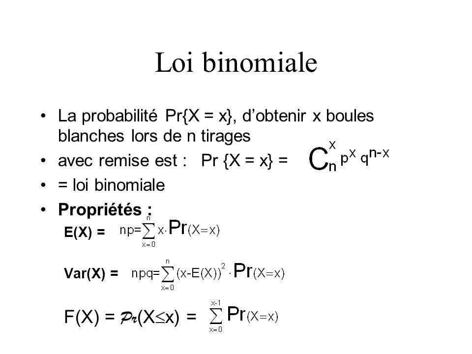 Loi binomiale La probabilité Pr{X = x}, dobtenir x boules blanches lors de n tirages avec remise est : Pr {X = x} = = loi binomiale Propriétés : E(X)