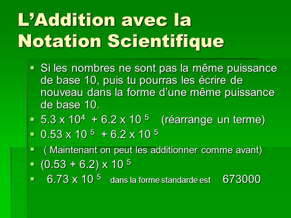 LAddition avec la Notation Scientifique Si les nombres ne sont pas la même puissance de base 10, puis tu pourras les écrire de nouveau dans la forme d