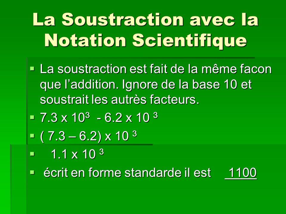 La Soustraction avec la Notation Scientifique La soustraction est fait de la même facon que laddition. Ignore de la base 10 et soustrait les autrès fa