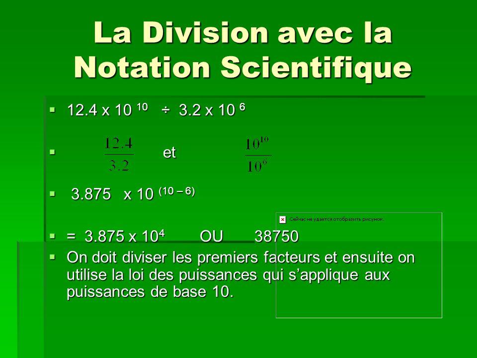 La Division avec la Notation Scientifique 12.4 x 10 10 ÷ 3.2 x 10 6 12.4 x 10 10 ÷ 3.2 x 10 6 et et 3.875 x 10 (10 – 6) 3.875 x 10 (10 – 6) = 3.875 x