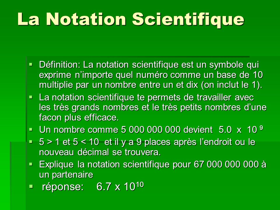 La Division avec la Notation Scientifique 12.4 x 10 10 ÷ 3.2 x 10 6 12.4 x 10 10 ÷ 3.2 x 10 6 et et 3.875 x 10 (10 – 6) 3.875 x 10 (10 – 6) = 3.875 x 10 4 OU 38750 = 3.875 x 10 4 OU 38750 On doit diviser les premiers facteurs et ensuite on utilise la loi des puissances qui sapplique aux puissances de base 10.