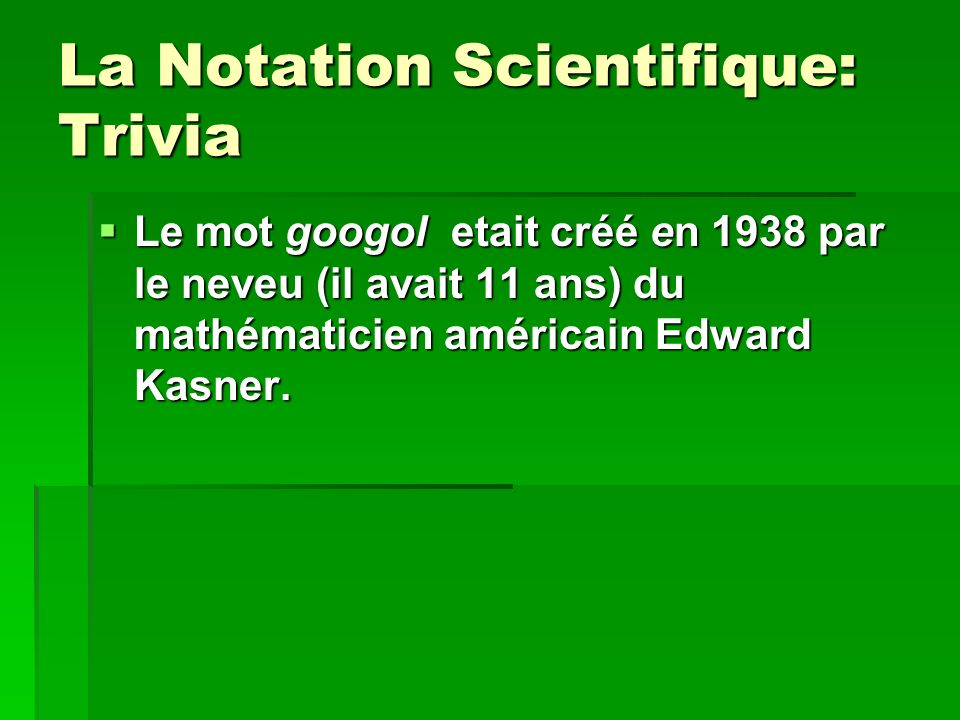La Notation Scientifique: Trivia Le mot googol etait créé en 1938 par le neveu (il avait 11 ans) du mathématicien américain Edward Kasner. Le mot goog