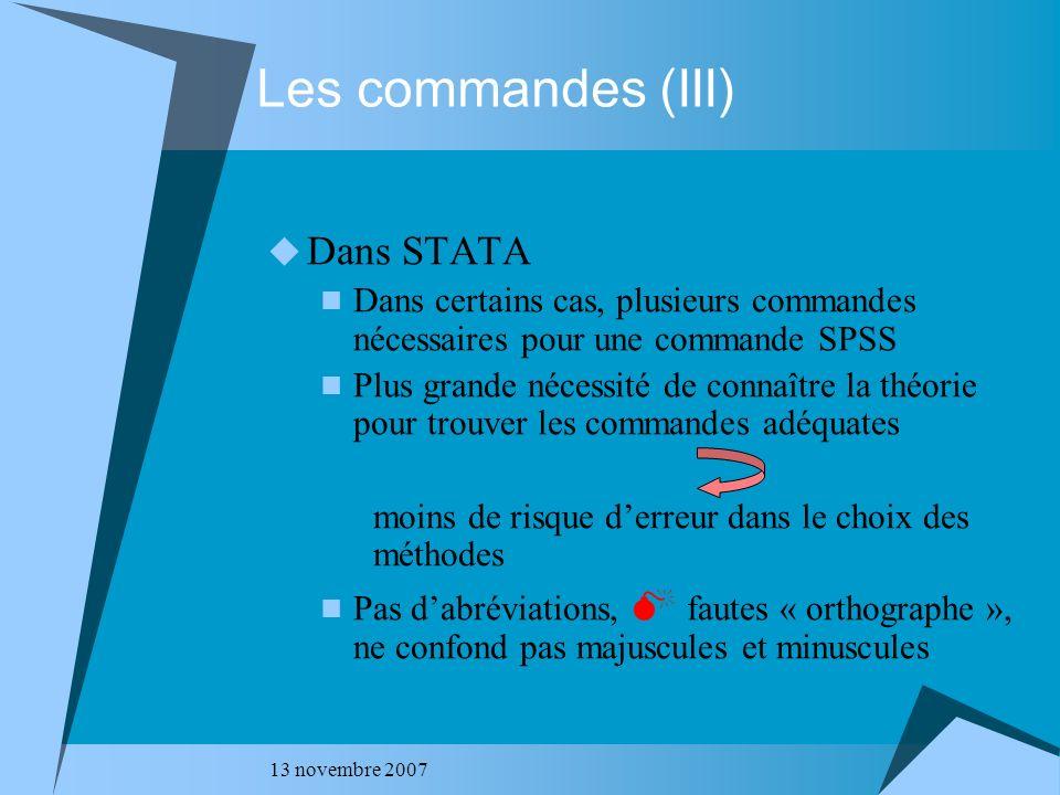 13 novembre 2007 Les commandes (III) Dans STATA Dans certains cas, plusieurs commandes nécessaires pour une commande SPSS Plus grande nécessité de con