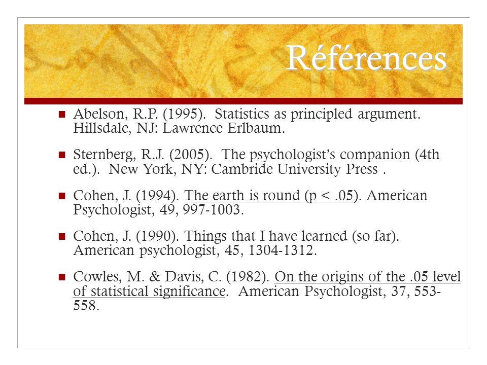 Références Abelson, R.P. (1995). Statistics as principled argument. Hillsdale, NJ: Lawrence Erlbaum. Sternberg, R.J. (2005). The psychologists compani